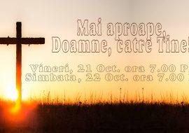 Mai aproape, Doamne, catre Tine! 21 – 22 Oct. de la ora 7.00 PM